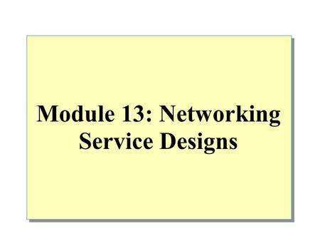 Module 13: Networking Service Designs. Overview Evaluating the Existing Configuration Identifying the Essential Design Decisions Providing Security Enhancing.