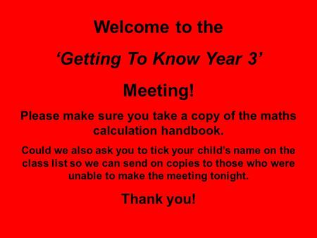 Welcome to the 'Getting To Know Year 3' Meeting! Please make sure you take a copy of the maths calculation handbook. Could we also ask you to tick your.