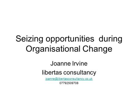 Seizing opportunities during Organisational Change Joanne Irvine libertas consultancy 07792509708.