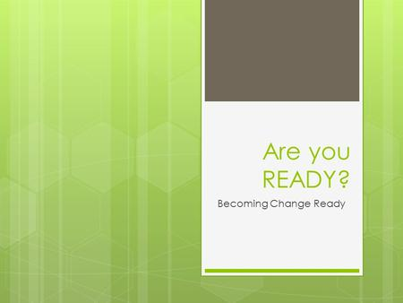 Are you READY? Becoming Change Ready. YOUR Many Changes  List changes you are currently experiencing at work and away from work  Rate the difficulty.