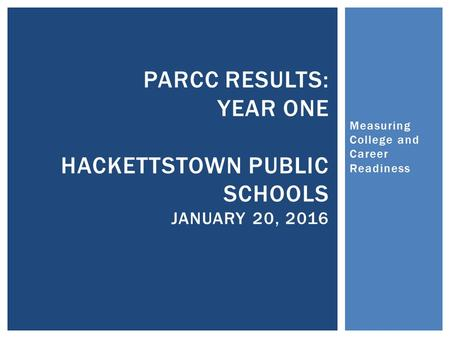 Measuring College and Career Readiness PARCC RESULTS: YEAR ONE HACKETTSTOWN PUBLIC SCHOOLS JANUARY 20, 2016.