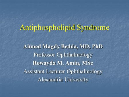 Antiphospholipid Syndrome Ahmed Magdy Bedda, MD, PhD Professor Ophthalmology Rowayda M. Amin, MSc Assistant Lecturer Ophthalmology Alexandria University.