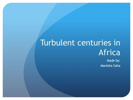 Turbulent centuries in Africa Made by: Manisha Saha.