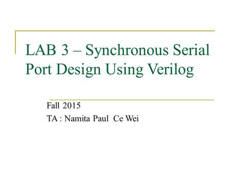 LAB 3 – Synchronous Serial Port Design Using Verilog Fall 2015 TA : Namita Paul Ce Wei.