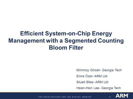 1 Efficient System-on-Chip Energy Management with a Segmented Counting Bloom Filter Mrinmoy Ghosh- Georgia Tech Emre Özer- ARM Ltd Stuart Biles- ARM Ltd.