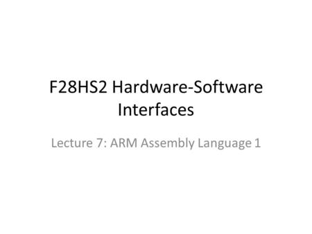 F28HS2 Hardware-Software Interfaces Lecture 7: ARM Assembly Language 1.