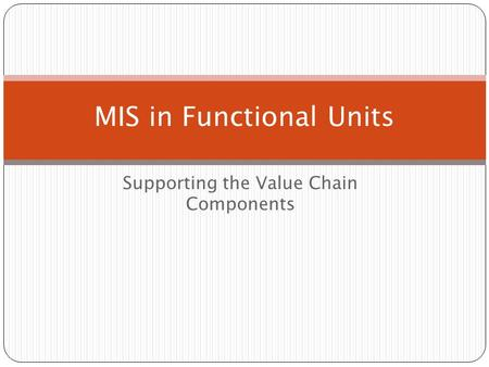 Supporting the Value Chain Components MIS in Functional Units.