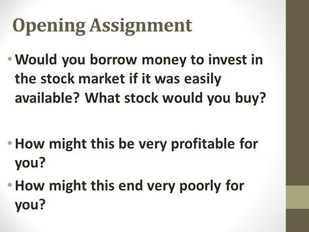 Opening Assignment Would you borrow money to invest in the stock market if it was easily available? What stock would you buy? How might this be very profitable.