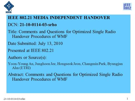 21-10-0114-03-srho 1 IEEE 802.21 MEDIA INDEPENDENT HANDOVER DCN: 21-10-0114-03-srho Title: Comments and Questions for Optimized Single Radio Handover Procedures.