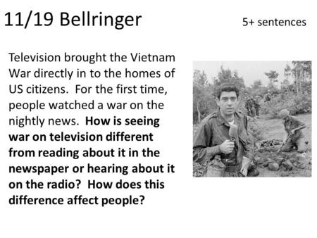 11/19 Bellringer 5+ sentences Television brought the Vietnam War directly in to the homes of US citizens. For the first time, people watched a war on the.