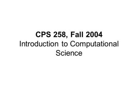 CPS 258, Fall 2004 Introduction to Computational Science.