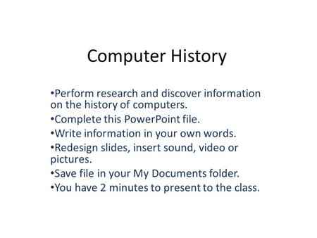 Computer History Perform research and discover information on the history of computers. Complete this PowerPoint file. Write information in your own words.