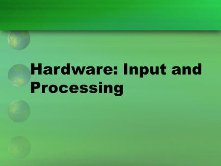 Hardware: Input and Processing. Input and Processing Technology Hardware devices can be grouped according to how and where they are used in the four steps.