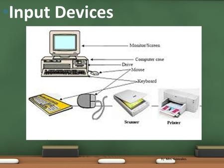 Input Devices By Mrs. Gonzales. All the input, output and storage devices connected to and dependent on a computer for operation are called peripherals.