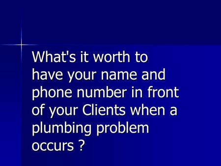 What's it worth to have your name and phone number in front of your Clients when a plumbing problem occurs ?