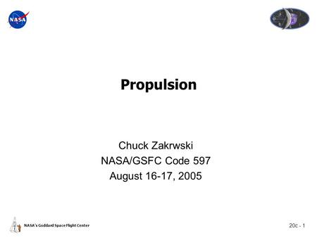 20c - 1 NASA's Goddard Space Flight Center Propulsion Chuck Zakrwski NASA/GSFC Code 597 August 16-17, 2005.