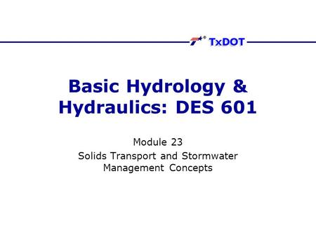 Basic Hydrology & Hydraulics: DES 601 Module 23 Solids Transport and Stormwater Management Concepts.