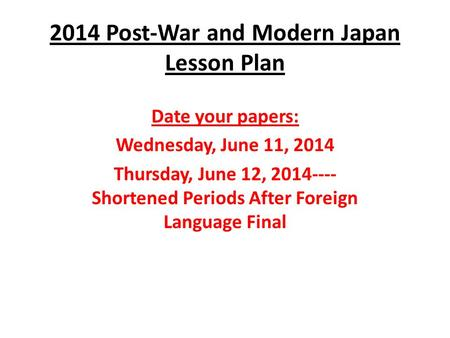 2014 Post-War and Modern Japan Lesson Plan Date your papers: Wednesday, June 11, 2014 Thursday, June 12, 2014---- Shortened Periods After Foreign Language.