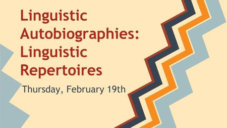 Linguistic Autobiographies: Linguistic Repertoires Thursday, February 19th.