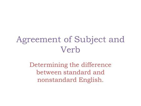 Agreement of Subject and Verb Determining the difference between standard and nonstandard English.