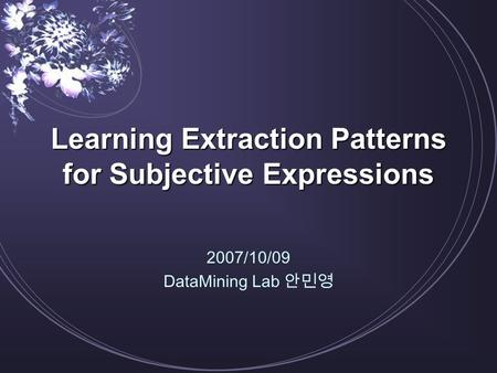 Learning Extraction Patterns for Subjective Expressions 2007/10/09 DataMining Lab 안민영.