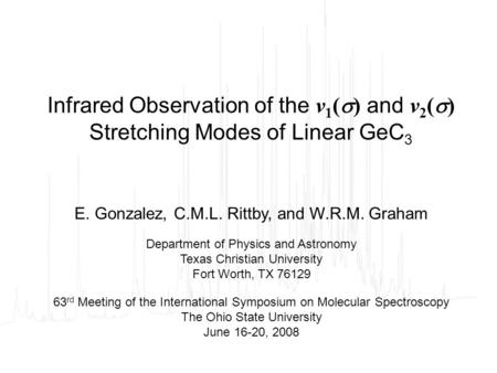 Infrared Observation of the ν 1 (  ) and ν 2 (  ) Stretching Modes of Linear GeC 3 E. Gonzalez, C.M.L. Rittby, and W.R.M. Graham Department of Physics.
