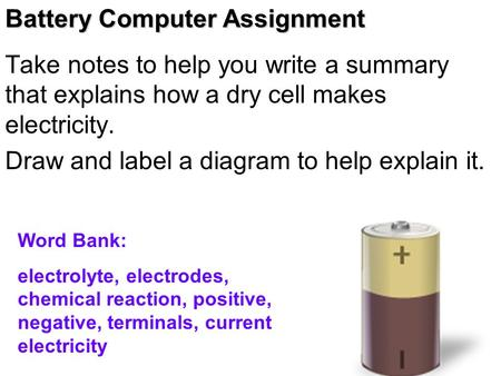 Take notes to help you write a summary that explains how a dry cell makes electricity. Draw and label a diagram to help explain it. Word Bank: electrolyte,