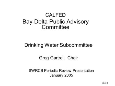 Slide 1 Drinking Water Subcommittee Greg Gartrell, Chair CALFED Bay-Delta Public Advisory Committee SWRCB Periodic Review Presentation January 2005.