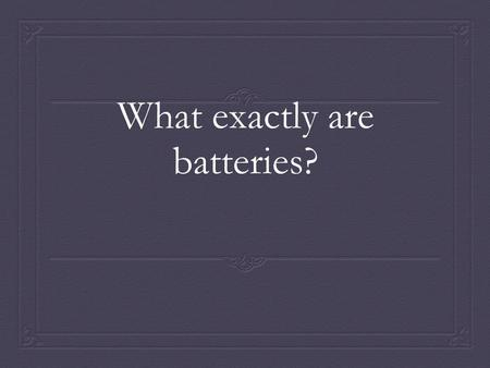 What exactly are batteries?. Batteries  Connects objects  Converts chemical---electrical energy  Two or more voltaic cells connected to each other.