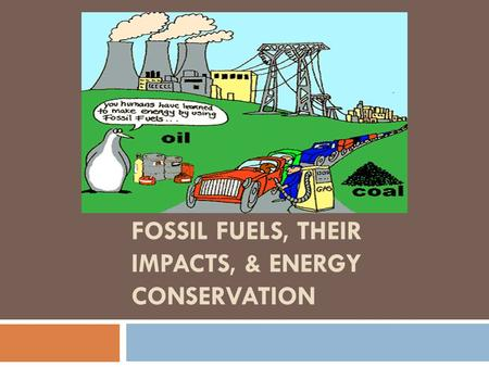 <strong>FOSSIL</strong> <strong>FUELS</strong>, THEIR IMPACTS, & ENERGY <strong>CONSERVATION</strong>.