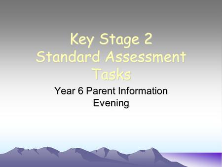 Key Stage 2 Standard Assessment Tasks Year 6 Parent Information Evening.