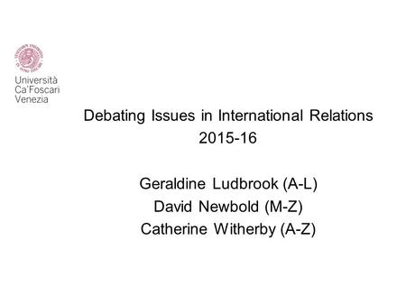 Debating Issues in International Relations 2015-16 Geraldine Ludbrook (A-L) David Newbold (M-Z) Catherine Witherby (A-Z)
