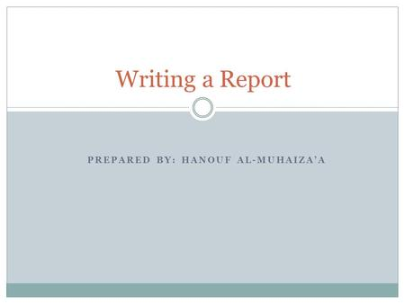 PREPARED BY: HANOUF AL-MUHAIZA'A Writing a Report.