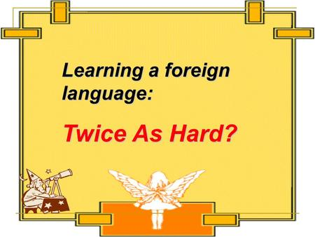 "Learning a foreign language: Twice As Hard?. Scanning Scan the text and tell the following statements ""true"" or ""false""."