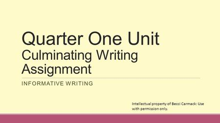 Quarter One Unit Culminating Writing Assignment INFORMATIVE WRITING Intellectual property of Becci Carmack: Use with permission only.