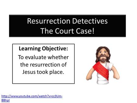 Resurrection Detectives The Court Case! Learning Objective: To evaluate whether the resurrection of Jesus took place.