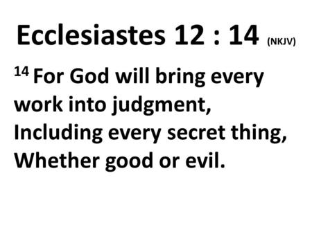 Ecclesiastes 12 : 14 (NKJV) 14 For God will bring every work into judgment, Including every secret thing, Whether good or evil.