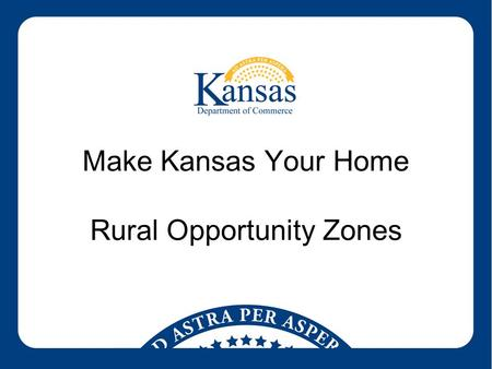 Make Kansas Your Home Rural Opportunity Zones. Rural Opportunity Zone Program –Facilitates the population growth of rural Kansas communities in 73 designated.
