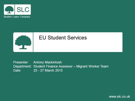 EU Student Services Student Loans Company www.slc.co.uk Presenter: Antony Mackintosh Department: Student Finance Assessor – Migrant Worker Team Date: 25.