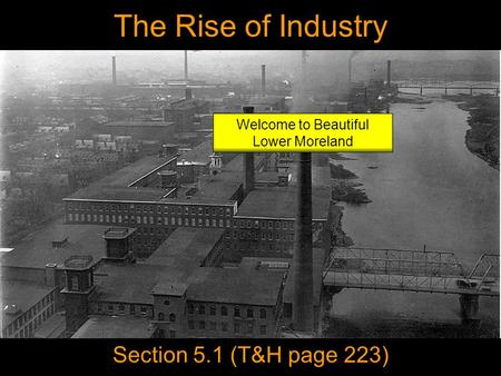 The Rise of Industry Section 5.1 (T&H page 223) Welcome to Beautiful Lower Moreland.