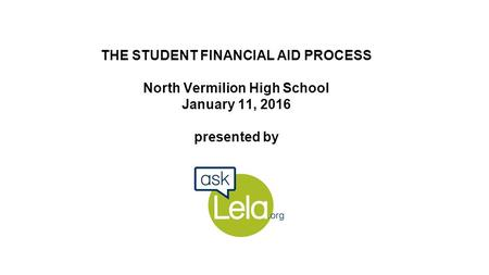 THE STUDENT FINANCIAL AID PROCESS North Vermilion High School January 11, 2016 presented by.