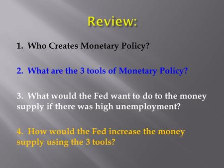 1. Who Creates Monetary Policy? 2. What are the 3 tools of Monetary Policy? 3. What would the Fed want to do to the money supply if there was high unemployment?