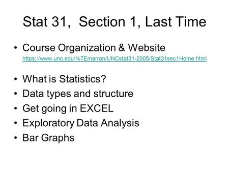 Stat 31, Section 1, Last Time Course Organization & Website https://www.unc.edu/%7Emarron/UNCstat31-2005/Stat31sec1Home.html What is Statistics? Data types.