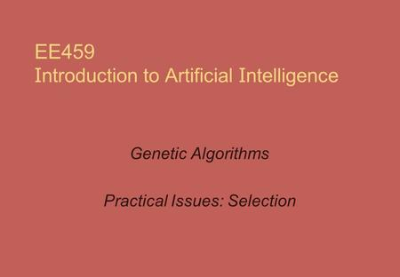 EE459 I ntroduction to Artificial I ntelligence Genetic Algorithms Practical Issues: Selection.