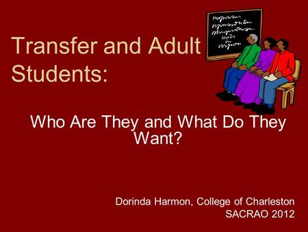 Transfer and Adult Students: Who Are They and What Do They Want? Dorinda Harmon, College of Charleston SACRAO 2012.