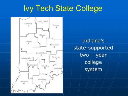 Ivy Tech State College Indiana's state-supported two – year college system.