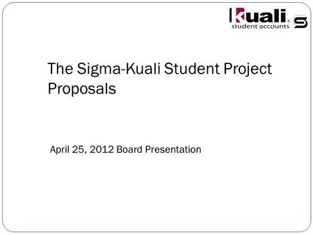 The Sigma-Kuali Student Project Proposals April 25, 2012 Board Presentation.