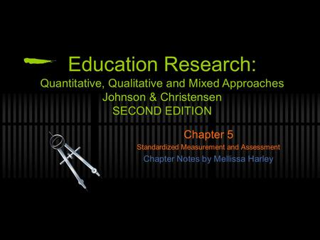 Education Research: Quantitative, Qualitative and Mixed Approaches Johnson & Christensen Chapter 5 Standardized Measurement and Assessment Chapter Notes.