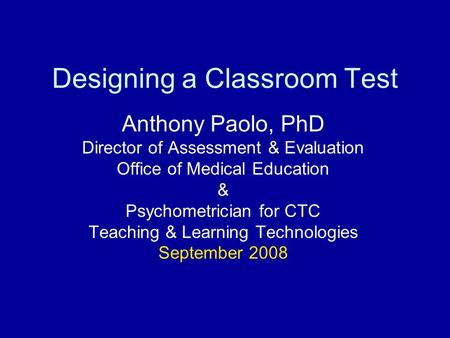 Designing a Classroom Test Anthony Paolo, PhD Director of Assessment & Evaluation Office of Medical Education & Psychometrician for CTC Teaching & Learning.