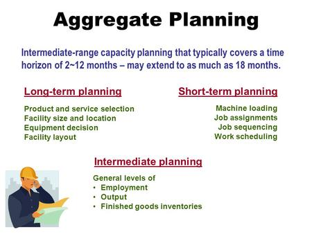 Aggregate Planning Intermediate-range capacity planning that typically covers a time horizon of 2~12 months – may extend to as much as 18 months. Product.